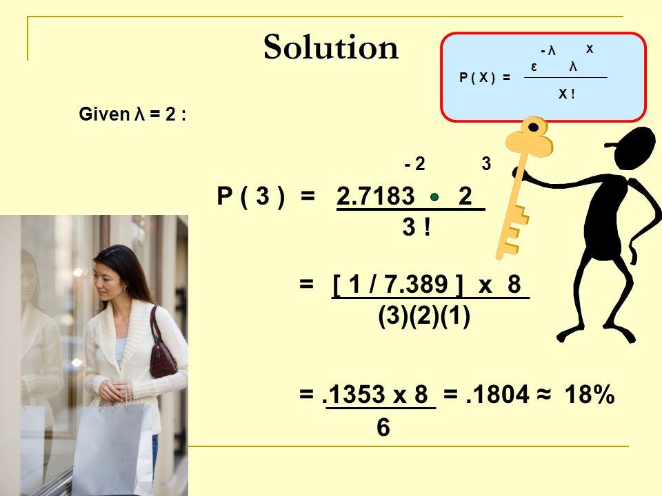 Solution P ( 3 ) = 2.7183 2 3 ! = [ 1 / 7.389 ] x 8 (3)(2)(1)